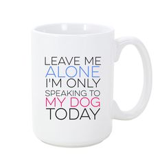 Leave me alone I'm only speaking to my dog today Craving a little intelligent canine conversation? All others need not bother! Mugs hold 11oz and 15oz and are microwave and dishwasher safe. Printed in the USA.