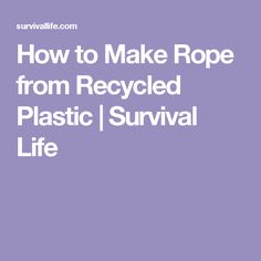 How to Make Rope from Recycled Plastic | Survival Life