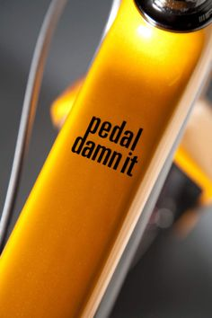 pedal damn it - I need this on my bike top bar