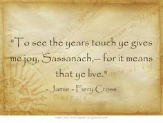 """""""To see the years touch ye give me joy, Sassenach, for it means that ye live."""" – Jamie, Fiery Cross"""