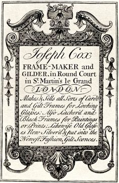 "18th century trade card: ""Joseph Cox Frame-maker and Gilder, in Round Court in St. Martin's le Grand London. Makes & Sells all Sorts of Carv'd and Gilt Frames for Looking Glasses; Also Lacker'd and Black Frames for Paintings or Prints; Likewise Old Glasses New Silver'd & put into the Newest Fashion, Gilt Sconces."""