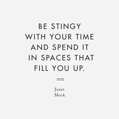 Be stingy with your time and spend it in spaces that fill you up _ Janet Mock