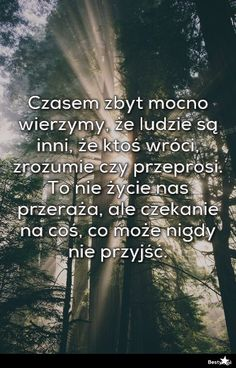 BESTY.pl - Czasem zbyt mocno wierzymy, że ludzie są inni, że ktoś wróci, zrozumie czy przeprosi. To nie życi... Weekend Humor, Life Without You, Motto, Quotations, Texts, Nostalgia, My Life, Survival, Mindfulness