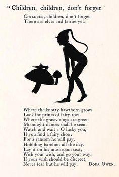 'Children, children don't forget, There are elves and fairies yet. Where the knotty hawthorn grows, Look for prints of fairy toes.'  ~from a fairy poem by Dora Owen