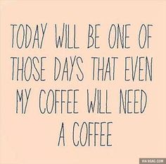 Today will be one of those days that even my coffee will need a coffee