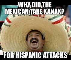 Why Did The Mexican Take Xanax - For Hispanic Attacks