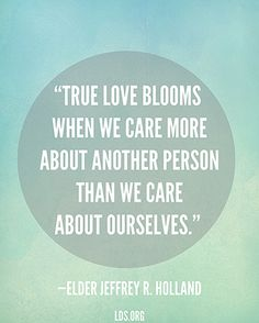 """""""True love blooms when we care more about another person than we care about ourselves.""""—Elder Jeffrey R. Holland, """"Love Your Wife."""""""