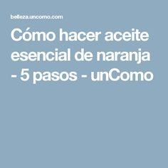 Cómo hacer aceite esencial de naranja - 5 pasos - unComo Diy Vanity, Young Living, Food And Drink, Remedies, Health, Tips, Namaste, Eve, Salvia