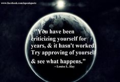 """You have been criticizing yourself for years, & it hasn't worked.  Try approving of yourself & see what happens."""