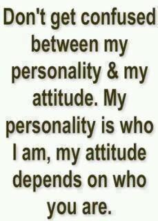 Don't get confused between my personality and attitude! My personality is who I am but my attitude depends on who you are.