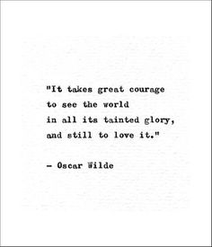 """chivalry quotes """"It takes great courage to see the world in all its tainted glory and still to love it."""" This quote was written by the Irish poet, playwright, and author Oscar Wilde Quotes To Live By, Me Quotes, Motivational Quotes, Inspirational Quotes, Exist Quotes, Famous Book Quotes, Quotes From Authors, Famous Philosophers Quotes, Famous Books"""