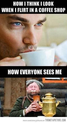 Well...I've never flirted in a coffee shop. But  if I did, this is how I would look... Hilarious