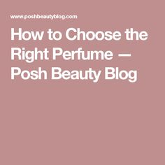How to Choose the Right Perfume — Posh Beauty Blog