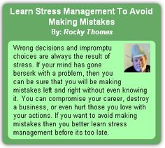 """Wrong decisions and impromptu choices are always the result of stress. If your mind has gone berserk with a problem, then you can be sure that you will be making mistakes left and right without even knowing it. You can compromise your career, destroy a business, or even hurt those you love with your actions. … Continue reading """"Learn Stress Management To Avoid Making Mistakes"""""""