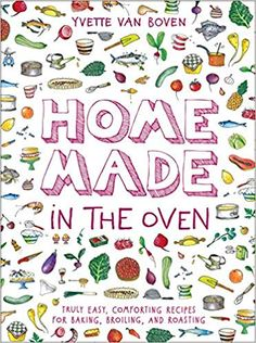 Home Made in the Oven: Truly Easy, Comforting Recipes for Baking, Broiling, and Roasting: Yvette van Boven: 9781419740442: Amazon.com: Books