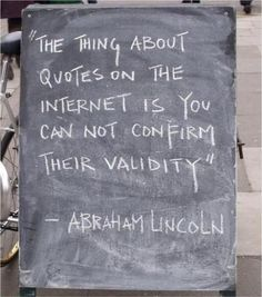 """The thing about quotes on the internet, is you can't confim their validity"" - Abraham Lincoln"