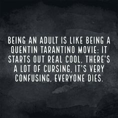 Being an adult is like being a Quentin Tarantino movie. It starts out real cool. There's a lot of cursing, it's very confusing, everyone dies! --Funny stuff, but oddly true. Me Quotes, Funny Quotes, Funny Memes, Cheeky Quotes, Haha Funny, Funny Stuff, Funny Shit, Funny Things, That's Hilarious
