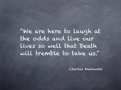 we are here to laugh at the odds and live our lives so well that death  will tremble to take us // charles bukowski