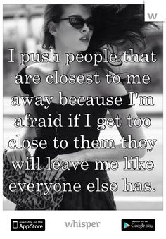 """Someone from Marine City posted a whisper, which reads """"I push people that are closest to me away because I'm afraid if I get too close to them they will leave me like everyone else has. Sad Quotes, Quotes To Live By, Love Quotes, Inspirational Quotes, Bitch Quotes, I Push People Away, Pushing People Away Quotes, Minions, Describe Me"""