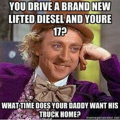 True but if a 17 yro really did have brand new lifted diesel that would pretty awsome