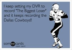 I keep setting my DVR to record 'The Biggest Loser' and it keeps recording the Dallas Cowboys!!