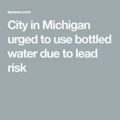 City in Michigan urged to use bottled water due to lead risk Bottled Water, Water Bottle, Environmental News, Michigan, City, Water Bottles, Cities