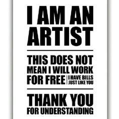 I am an artist... I don't work for free, son, unless its mutually beneficial and worth it!