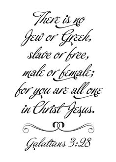 There is no longer Jew or Gentile, slave or free, male and female. For you are all one in Christ Jesus. - Galatians 3:28 (NLT Bible)