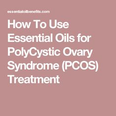 How To Use Essential Oils for PolyCystic Ovary Syndrome (PCOS) Treatment
