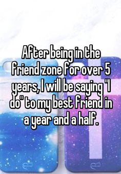 """After being in the friend zone for over 5 years, I will be saying ""I do"" to my best friend in a year and a half."""