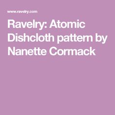 Ravelry: Atomic Dishcloth pattern by Nanette Cormack