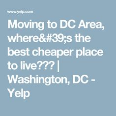 Moving to DC Area, where's the best cheaper place to live??? | Washington, DC - Yelp