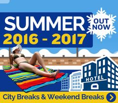SUMMER 2016-2017 City Breaks & Weekend Breaks OUT NOW!!! Deal Just For You!