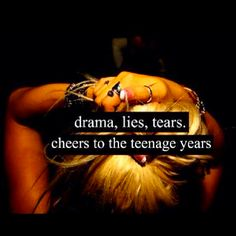 drama, lies and tears... sounds about right... but the teenage years are also about being young, wild and free :)