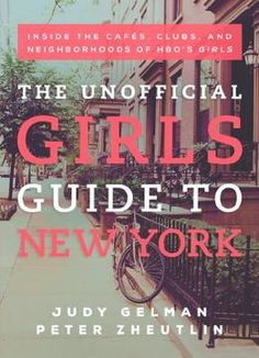 The Unofficial Girls Guide To New York: Inside The Cafes Clubs And Neighborhoods Of Hbo'S Girls PDF