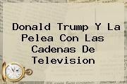 http://tecnoautos.com/wp-content/uploads/imagenes/tendencias/thumbs/donald-trump-y-la-pelea-con-las-cadenas-de-television.jpg Donald Trump. Donald Trump y la pelea con las cadenas de television, Enlaces, Imágenes, Videos y Tweets - http://tecnoautos.com/actualidad/donald-trump-donald-trump-y-la-pelea-con-las-cadenas-de-television/