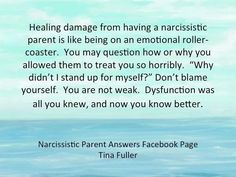 """Healing damage from having a narcissistic parent is like being on an emotional roller coaster. You may question how or why you allowed them to treat you so horribly. """"Why didn't I stand up for myself?"""" Don't blame yourself. You are not weak. Dysfunction was all you knew & now you know better."""