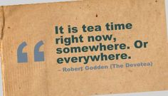 It is tea time right now, somewhere. Or everywhere.