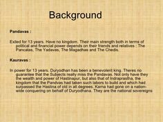 Background <ul><li>Pandavas : </li></ul><ul><li>Exiled for 13 years. Have no kingdom. Their main strength both in terms of...