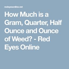 How Much is a Gram, Quarter, Half Ounce and Ounce of Weed? Weed Facts, Red Eyes, Bloodshot Eyes