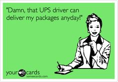 'Damn, that UPS driver can deliver my packages anyday!'