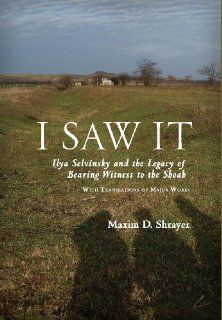 """""""I SAW IT: Ilya Selvinsky and the Legacy of Bearing Witness to the Shoah,"""" a new book by Boston College Professor of Russian, English, and Jewish Studies Maxim D. Shrayer"""
