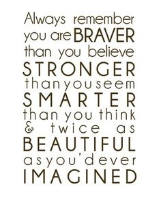 Always remember you are Braver than you believe. Stronger than you seem. Smarter than you think and twice as Beautiful as you'd ever Imagined.