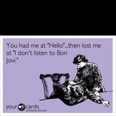 Haha - Bon Jovi - totally!! lol