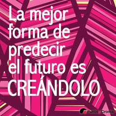 La mejor forma de predecir el futuro es CREÁNDOLO