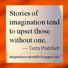 Stories of imagination tend to upset those without one.                                                     Terry Pratchett