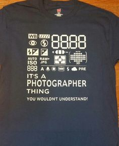 It's A Photographer Thing, You Wouldn't Understand!
