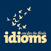 Idioms are for the birds...now what does THAT mean?