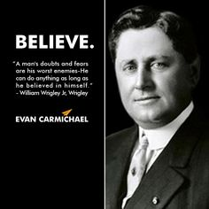 """""""A man's doubts and fears are his worst enemies- He can do anything as long as he believed in himself."""" – William Wrigley Jr. #Believe  - http://www.evancarmichael.com/blog/2014/01/03/mans-doubts-fears-worst-enemies-can-anything-long-believed-william-wrigley-jr-believe-2/"""