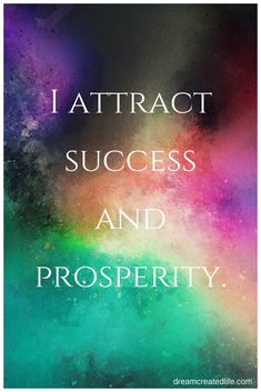 I attract success and prosperity.  http://dreamcreatedlife.com/co-create-with-the-universe/